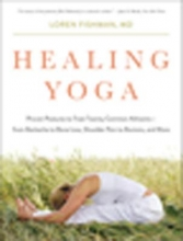 Loren M. Fishman Healing Yoga - Proven Postures to Treat Twenty Common Ailments from Backache to Bone Loss, Shoulder Pain to Bunions, and More