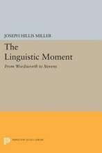Miller, Joseph The Linguistic Moment - From Wordsworth to Stevens