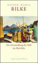 Rilke, Rainer Maria Die Verwandlung der Welt ins Herrliche. ber das Glck