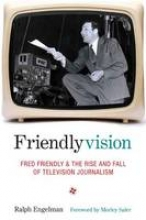 Engelman, Ralph Friendlyvision - Fred Friendly and the Rise and Fall of Television Journalism