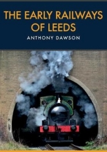 Anthony Dawson The Early Railways of Leeds