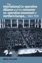 Mary (Senior Lecturer in Scandinavian History) Hilson The International Co-Operative Alliance and the Consumer Co-Operative Movement in Northern Europe, c. 1860-1939