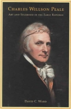 Ward, David C Charles Willson Peale - Art and Selfhood in the Early Republic