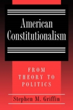 Griffin, Stephen M. American Constitutionalism - From Theory to Politics