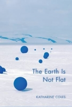 Coles, Katharine The Earth Is Not Flat