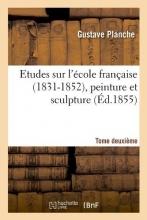 Planche, Gustave Etudes Sur l`École Française (1831-1852), Peinture Et Sculpture. Tome Deuxième (Éd.1855)