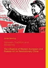 Gerwing, Jonas Between Tradition and Modernity - The Influence of Western European and Russian Art on Revolutionary China