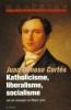 <b>Juan Donoso Cort&eacute;s</b>,Katholicisme, liberalisme, socialisme.