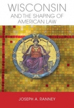 Ranney, Joseph a. Wisconsin and the Shaping of American Law
