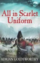 Goldsworthy, Adrian All in Scarlet Uniform