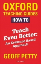 Geoff Petty How to Teach Even Better: An Evidence-Based Approach
