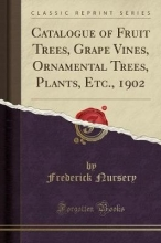 Nursery, Frederick Catalogue of Fruit Trees, Grape Vines, Ornamental Trees, Plants, Etc., 1902 (Classic Reprint)