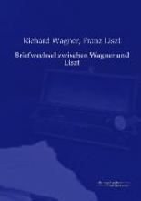Wagner, Richard Briefwechsel zwischen Wagner und Liszt