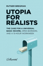 Rutger  Bregman Utopia for Realists: The Case for a Universal Basic Income, Open Borders, and a 15-hour Workweek