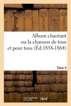 Collectif Album Chantant Ou La Chanson de Tous Et Pour Tous. Tome 4 (Éd.1858-1864)