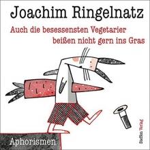 Ringelnatz, Joachim Auch die besessensten Vegetarier beißen nicht gern ins Gras