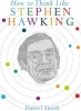Smith Daniel, How to Think Like Stephen Hawking