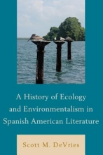 DeVries, Scott M. A History of Ecology and Environmentalism in Spanish American Literature