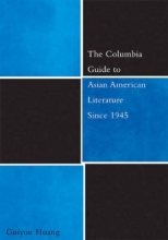 Huang, Guiyou The Columbia Guide to Asian American Literature Since 1945