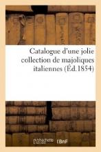 Sans Auteur Catalogue D`Une Jolie Collection de Majoliques Italiennes Provenant Du Palais