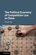 Ng, Wendy The Political Economy of Competition Law in China