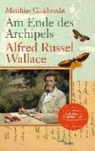 Glaubrecht, Matthias Am Ende des Archipels - Alfred Russel Wallace
