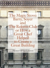 Thomas A.P. Van Leeuwen , The Magic Stove: Barry, Soyer and The Reform Club or how a great chef helped to create a great building