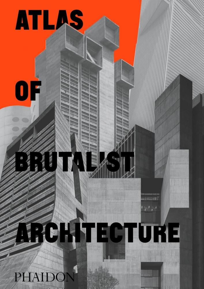 Phaidon Editors,Atlas of Brutalist Architecture