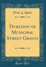 Baker, Fred A. Baker, F: Duration of Municipal Street Grants (Classic Repri