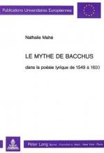 Mahe, Nathalie Le Mythe de Bacchus Dans La Poesie Lyrique de 1549 a 1600
