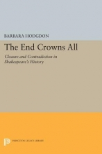 Hodgdon, Barbara The End Crowns All - Closure and Contradiction in Shakespeare`s History