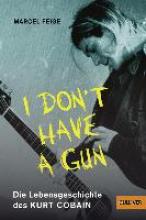 Feige, Marcel »I don`t have a gun«. Die Lebensgeschichte des Kurt Cobain