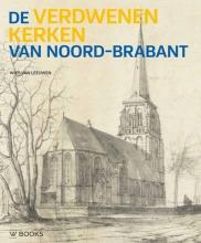Wies van Leeuwen , De verdwenen kerken van Noord-Brabant
