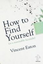 Eaton, Vincent How to Find Yourself (or a reasonable facsimile)