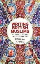 Rehana, Ahmed Writing British Muslims