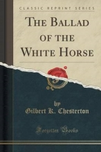 Chesterton, Gilbert K. The Ballad of the White Horse (Classic Reprint)