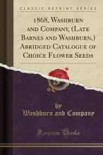 Company, Washburn and 1868, Washburn and Company, (Late Barnes and Washburn,) Abridged Catalogue of Choice Flower Seeds (Classic Reprint)