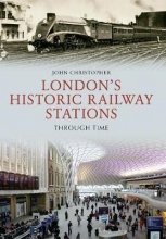 John Christopher London`s Historic Railway Stations Through Time