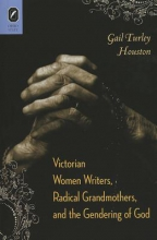 Houston, Gail Turley Victorian Women Writers, Radical Grandmothers, and the Gendering of God