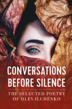 Oles  Ilchenko Conversations before Silence - The selected poetry of Oles Ilchenko