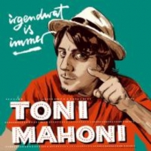 Mahoni, Toni irgendwat is immer