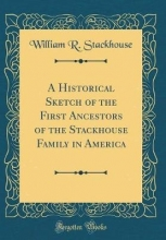 Stackhouse, William R. Stackhouse, W: Historical Sketch of the First Ancestors of t