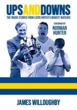 James Willoughby Ups And Downs: The Inside Stories From Leeds United`s Biggest Matches