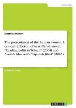 Dickert, Matthias The presentation of the Iranian woman. A  critical reflection of Azar Nafisi`s novel