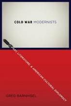 Barnhisel, Greg Cold War Modernists - Art, Literature, and American Cultural Diplomacy