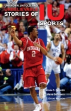 Decker, John C. Unknown, Untold, and Unbelievable Stories of Iu Sports