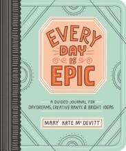 Mary Kate McDevitt Every Day is Epic: a Guided Journal for Daydreams, Creative Rants and Bright Ideas