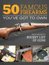 Hacker, Rick 50 Famous Firearms You`ve Got to Own