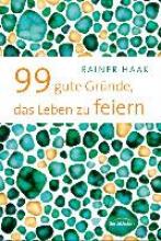 Haak, Rainer 99 gute Grnde, das Leben zu feiern