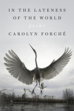 Carolyn Forche In the Lateness of the World